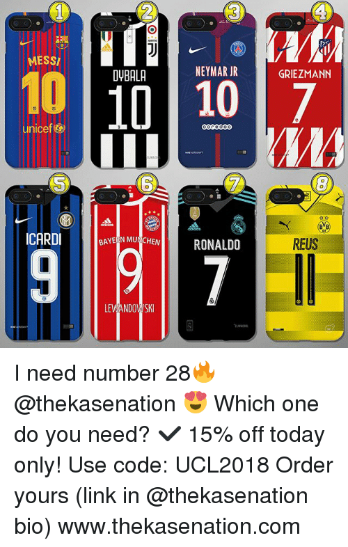 Memes, Neymar, and Link: MESS  DYBALA  NEYMAR JR  GRIEZMANN  10 107  unicef&  6  ICARDI  BAYERN MUNCHEN  RONALDO  REUS  LEANDOSKI I need number 28🔥 @thekasenation 😍 Which one do you need? ✔️ 15% off today only! Use code: UCL2018 Order yours (link in @thekasenation bio) www.thekasenation.com