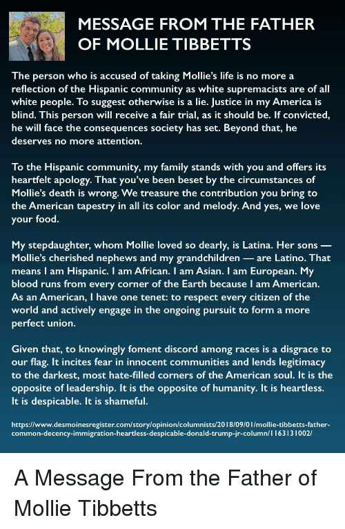 America, Asian, and Community: MESSAGE FROM THE FATHER  OF MOLLIE TIBBETTS  The person who is accused of taking Mollie's life is no more a  reflection of the Hispanic community as white supremacists are of all  white people. To suggest otherwise is a lie. Justice in my America is  blind. This person will receive a fair trial, as it should be. If convicted,  he will face the consequences society has set. Beyond that, he  deserves no more attention.  To the Hispanic community, my family stands with you and offers its  heartfelt apology. That you've been beset by the circumstances of  Mollie's death is wrong. We treasure the contribution you bring to  the American tapestry in all its color and melody. And yes, we love  your food.  My stepdaughter, whom Mollie loved so dearly, is Latina. Her sons _  Mollie's cherished nephews and my grandchildren are Latino. That  means I am Hispanic. I am African. I am Asian. I am European. My  blood runs from every corner of the Earth because I am American  As an American, I have one tenet: to respect every citizen of the  world and actively engage in the ongoing pursuit to form a more  perfect union.  Given that, to knowingly foment discord among races is a disgrace to  our flag. It incites fear in innocent communities and lends legitimacy  to the darkest, most hate-filled corners of the American soul. It is the  opposite of leadership. It is the opposite of humanity. It is heartless.  It is despicable. It is shameful.  https://www.desmoinesregister.com/story/opinion/columnists/2018/09/0 1/mollie-tibbetts-father-  common-decency-immigration-heartless-despicable-donald-trump-jr-column/ 1 I 631 3 1 002/ A Message From the Father of Mollie Tibbetts