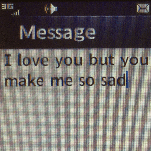 Me So Sad: Message  I love you but you  make me so sad