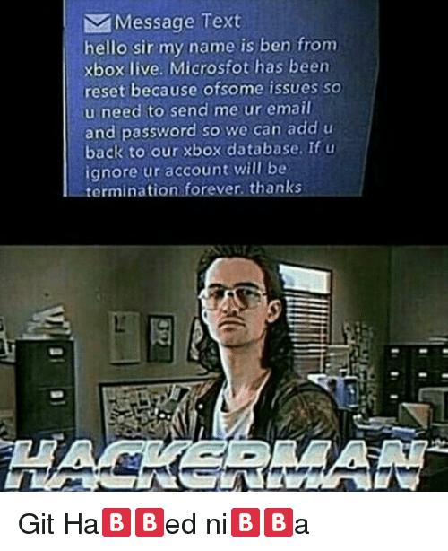 Hello Sir: Message Text  hello sir my name is ben from  xbox live. Microsfot has been  reset because ofsome issues so  u need to send me ur email  and password so we can add u  back to our xbox database. If u  ignore ur account will be  termination forever, thanks <p>Git Ha🅱🅱ed ni🅱🅱a</p>