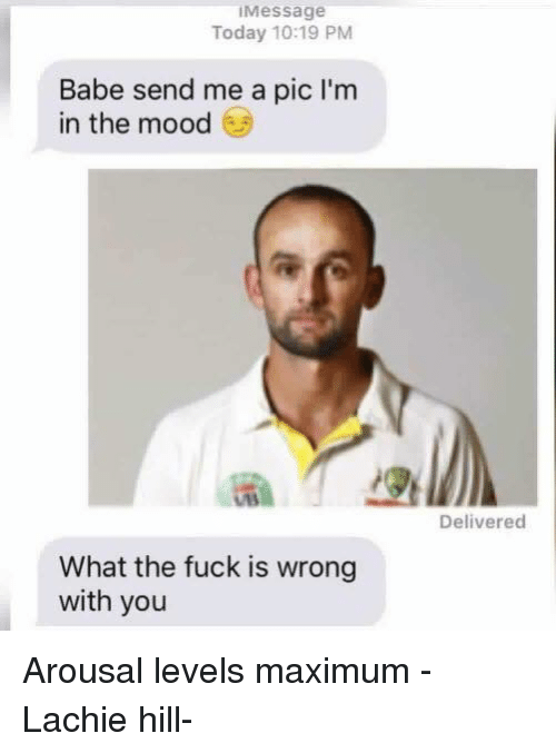 Mood, Fuck, and Today: Message  Today 10:19 PM  Babe send me a pic l'm  in the mood  What the fuck is wrong  with you  Delivered Arousal levels maximum   -Lachie hill-