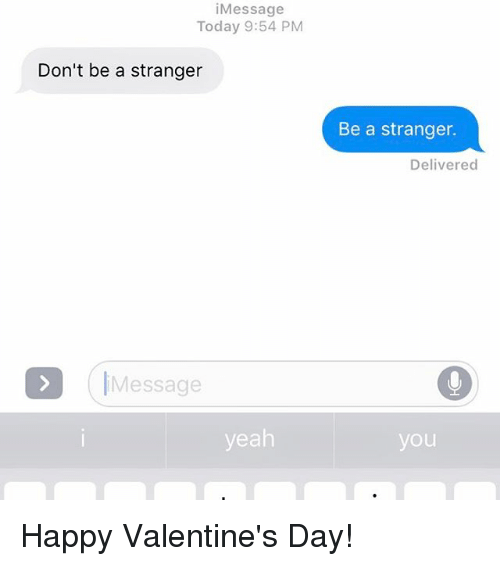 Relationships, Texting, and  Happy Valentine Day: Message  Today 9:54 PM  Don't be a stranger  Message  yeah  Be a stranger.  Delivered  you Happy Valentine's Day!