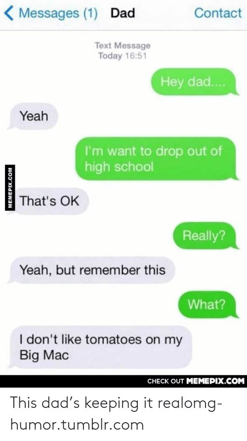 It Real: ( Messages (1) Dad  Contact  Text Message  Today 16:51  Hey dad...  Yeah  I'm want to drop out of  high school  That's OK  Really?  Yeah, but remember this  What?  I don't like tomatoes on my  Big Mac  CНЕCK OUT MЕМЕРIХ.COM  MEMEPIX.COM This dad's keeping it realomg-humor.tumblr.com