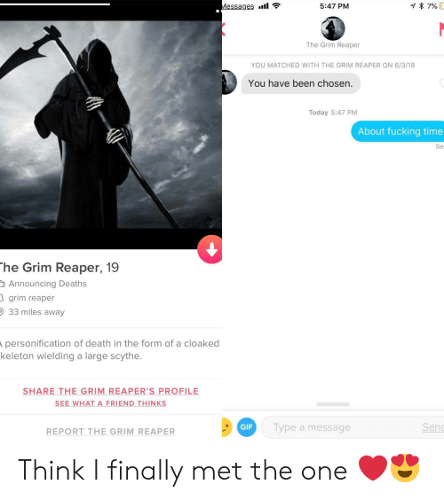 grim reaper: Messages .11  5:47 PM  The Grim Reaper  YOU MATCHED WITH THE GRIM REAPER ON 6/3/18  You have been chosen  Today 5:47 PM  About fucking time  Se  he Grim Reaper, 19  Announcing Death:s  grim reaper  33 miles away  personification of death in the form of a cloaked  keleton wielding a large scythe.  SHARE THE-GRIM-REAPER'S PROFILE  SEE WHAT A FRIEND THINKS  REPORT THE GRIM REAPER  GIF  Type a message  Sen Think I finally met the one ❤️😍
