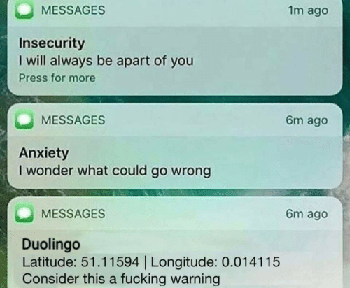 Fucking, Anxiety, and Wonder: MESSAGES  1m ago  Insecurity  I will always be apart of you  Press for more  MESSAGES  6m ago  Anxiety  I wonder what could go wrong  MESSAGES  6m ago  Duolingo  Latitude: 51.11594 | Longitude: 0.014115  Consider this a fucking warning