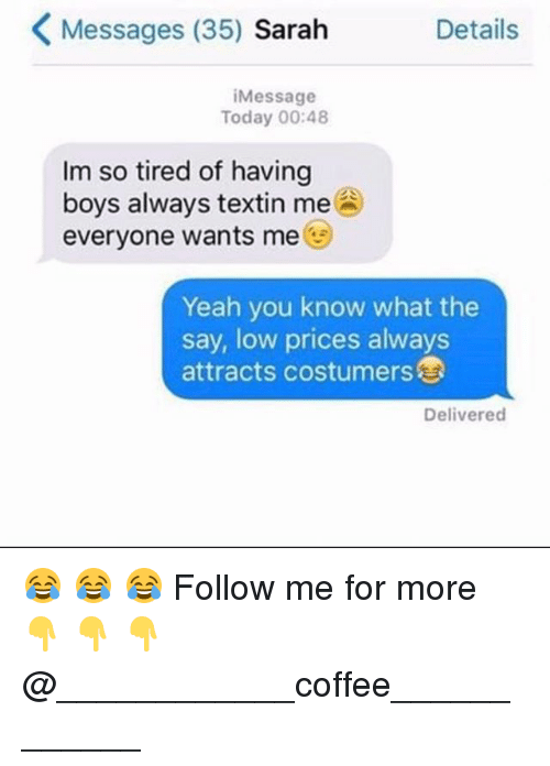 Memes, Yeah, and Coffee: Messages (35) Sarah  Details  iMessage  Today 00:48  Im so tired of having  boys always textin me  everyone wants me  Yeah you know what the  say, low prices always  attracts costumers  Delivered 😂 😂 😂 Follow me for more 👇 👇 👇@____________coffee____________