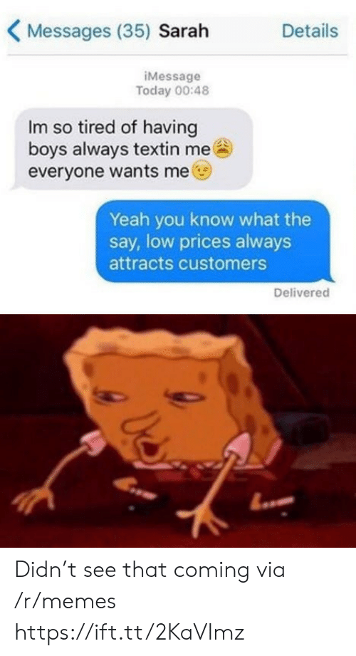 so tired: Messages (35) Sarah  Details  iMessage  Today 00:48  Im so tired of having  boys always textin me  everyone wants me  Yeah you know what the  say, low prices always  attracts customers  Delivered Didn't see that coming via /r/memes https://ift.tt/2KaVImz