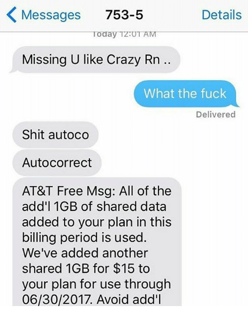 avoidance: Messages 753-5  Details  Today TzUT AM  Missing U like Crazy Rn ..  What the fuck  Delivered  Shit autoco  Autocorrect  AT&T Free Msg: All of the  add'l 1GB of shared data  added to your plan in this  billing period is used.  We've added another  shared 1GB for $15 to  your plan for use through  06/30/2017. Avoid add'l