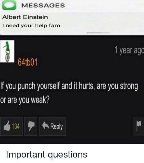 Albert Einstein, Fam, and Einstein: MESSAGES  Albert Einstein  I need your help fam  1 year ago  6401  f you punch yourself and it hurts, are you strong  or are you weak?  134  ←Reply Important questions