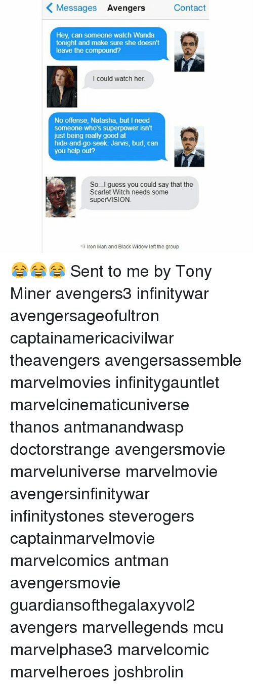 ironical: Messages Avengers  Contact  Hey, can someone watch Wanda  tonight and make sure she doesn't  leave the compound?  I could watch her  No offense, Natasha, but I need  someone who's superpower isn't  just being really good at  hide-and-go-seek. Jarvis, bud, can  you help out?  So...I guess you could say that the  Scarlet Witch needs some  superViSION  Iron Man and Black Widow left the group 😂😂😂 Sent to me by Tony Miner avengers3 infinitywar avengersageofultron captainamericacivilwar theavengers avengersassemble marvelmovies infinitygauntlet marvelcinematicuniverse thanos antmanandwasp doctorstrange avengersmovie marveluniverse marvelmovie avengersinfinitywar infinitystones steverogers captainmarvelmovie marvelcomics antman avengersmovie guardiansofthegalaxyvol2 avengers marvellegends mcu marvelphase3 marvelcomic marvelheroes joshbrolin