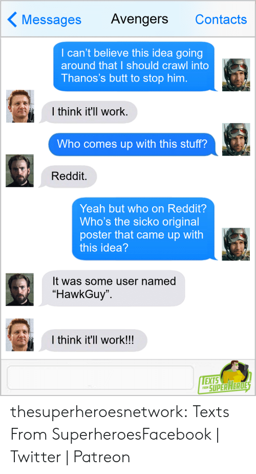 """contacts: Messages Avengers Contacts  I can't believe this idea going  around that I should crawl into  Thanos's butt to stop him.  l think it'll work  Who comes up with this stuff?  Reddit.  Yeah but who on Reddit?  Who's the sicko original  poster that came up with  this idea  It was some user named  """"HawkGuy  I think it'll work!!  EXTS  RO SUPERAERDE thesuperheroesnetwork:  Texts From SuperheroesFacebook 