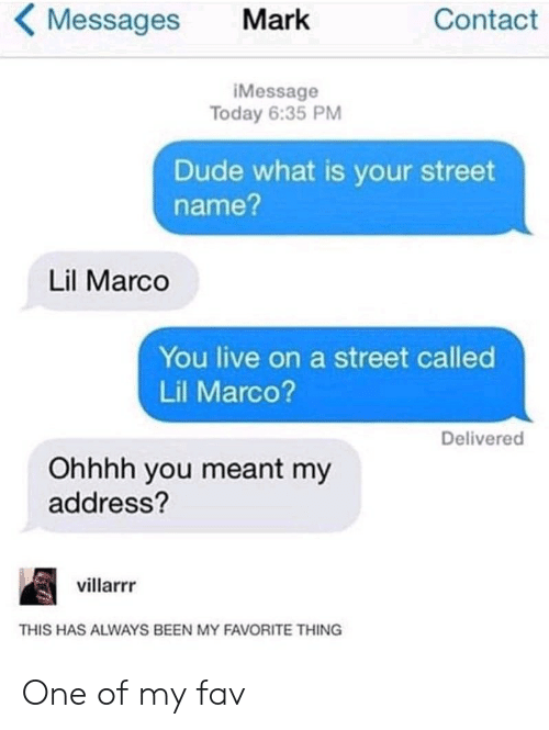 Dude What: Messages  Contact  Mark  iMessage  Today 6:35 PM  Dude what is your street  name?  Lil Marco  You live on a street called  Lil Marco?  Delivered  Ohhhh you meant my  address?  villarrr  THIS HAS ALWAYS BEEN MY FAVORITE THING One of my fav