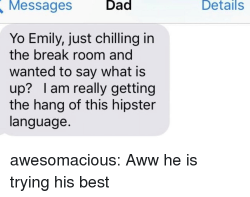 Aww, Dad, and Hipster: Messages  Dad  Details  Yo Emily, just chilling in  the break room and  wanted to say what is  up? lam really getting  the hang of this hipster  language. awesomacious:  Aww he is trying his best