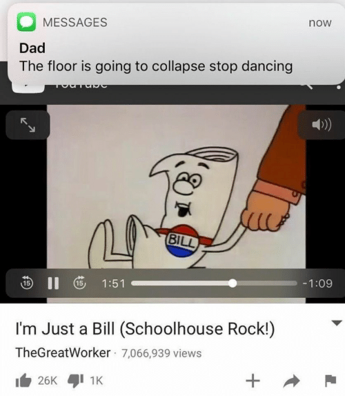 Dad, Dancing, and Rock: MESSAGES  Dad  The floor is going to collapse stop dancing  now  D)  ao  S II 5 1:51  -1:09  I'm Just a Bill (Schoolhouse Rock!)  TheGreatWorker 7,066,939 views