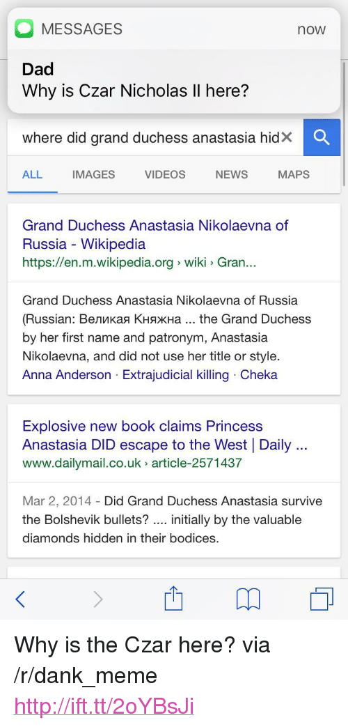 """Czar: MESSAGES  Dad  Why is Czar Nicholas Il here?  now  Where did grand duchess anastasia hidX  ALL  IMAGES  VIDEOS  NEWS  MAPS  Grand Duchess Anastasia Nikolaevna of  Russia - Wikipedia  https://en.m.wikipedia.org wiki Gran..  Grand Duchess Anastasia Nikolaevna of Russia  (Russian : Великая Княжна the Grand Duchess  by her first name and patronym, Anastasia  Nikolaevna, and did not use her title or style.  Anna Anderson Extrajudicial killing Cheka  Explosive new book claims Princess  Anastasia DID escape to the West Daily  www.dailymail.co.uk article-2571437  Mar 2, 2014 Did Grand Duchess Anastasia survive  the Bolshevik bullets? initially by the valuable  diamonds hidden in their bodices. <p>Why is the Czar here? via /r/dank_meme <a href=""""http://ift.tt/2oYBsJi"""">http://ift.tt/2oYBsJi</a></p>"""