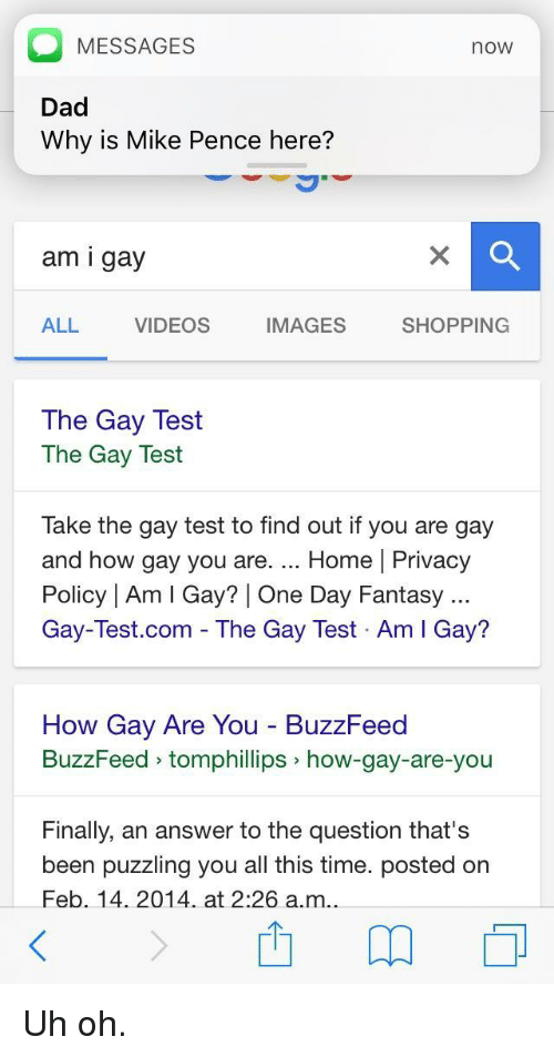 You Are Gay: MESSAGES  Dad  Why is Mike Pence here?  now  am i gay  ALL  VIDEOS  IMAGES  SHOPPING  The Gay Test  The Gay Test  Take the gay test to find out if you are gay  and how gay you are. Home | Privacy  Policy | Am I Gay? | One Day Fantasy  Gay-Test.com - The Gay Test Am I Gay?  How Gay Are You BuzzFeed  BuzzFeed tomphillips how-gay-are-you  Finally, an answer to the question that's  been puzzling you all this time. posted on  Feb. 14. 2014 at 2:26 a.m.. <p>Uh oh.</p>