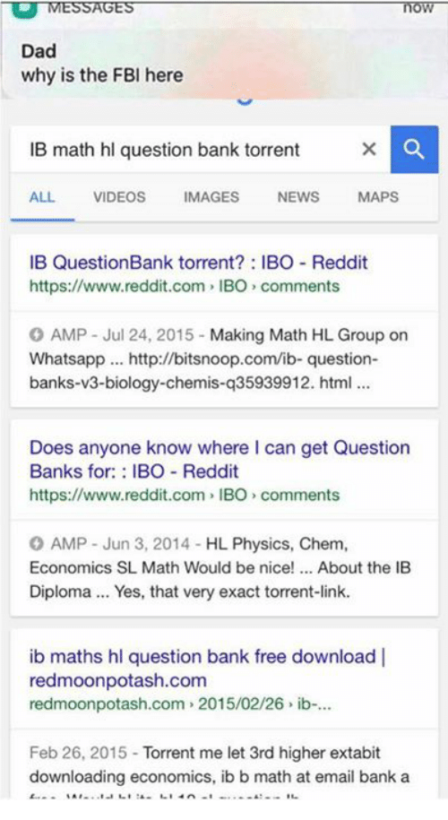 Dad, Fbi, and News: MESSAGES  Dad  why is the FBI here  IB math hl question bank torrent  ALL.  VIDEOS  MAGES  NEWS  MAPS  IB Question Bank torrent IBO Reddit  https://www.reddit.com, IBO comments  O AMP Jul 24, 2015  Making Math HL Group on  Whatsapp http://bitsnoop.com/ib- question  banks-v3-biology-chemis-q35939912. html  Does anyone know where can get Question  Banks for  BO Reddit  https://www.reddit.com IBO comments  O AMP Jun 3, 2014 HL Physics, Chem.  Economics SL Math Would be nice  About the IB  Diploma... Yes, that very exact torrent-link.  ib maths hl question bank free download l  redmoonpotash.com  redmoonpotash.com 2015/02/26 ib-...  Feb 26, 2015  Torrent me let 3rd higher extabit  downloading economics, ib b math at email bank a
