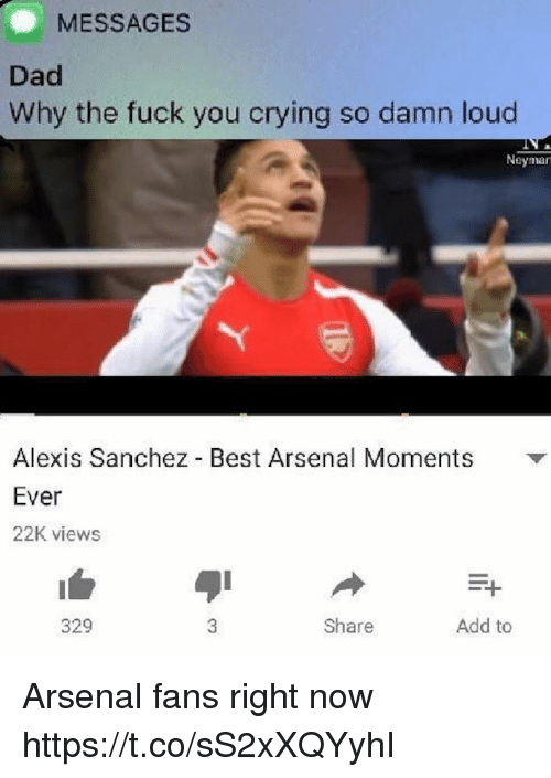 Alexis Sanchez: MESSAGES  Dad  Why the fuck you crying so damn loud  Neyman  Alexis Sanchez Best Arsenal Moments  Ever  22K views  329  Share  Add to Arsenal fans right now https://t.co/sS2xXQYyhI