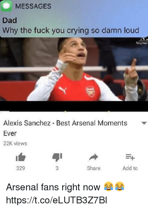 Alexis Sanchez: MESSAGES  Dad  Why the fuck you crying so damn loud  Neyman  Alexis Sanchez Best Arsenal Moments  Ever  22K views  329  Share  Add to Arsenal fans right now 😂😂 https://t.co/eLUTB3Z7Bl