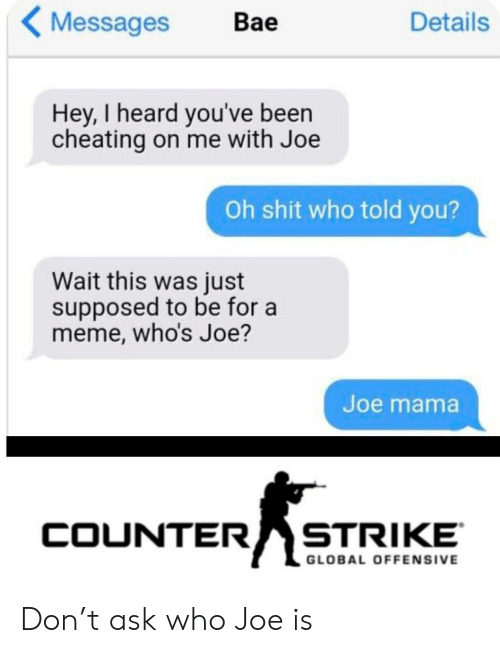 counter strike: Messages  Details  Вае  Hey, I heard you've been  cheating on me with Joe  Oh shit who told you?  Wait this was just  supposed to be for a  meme, who's Joe?  Joe mama  COUNTER  STRIKE  GLOBAL OFFENSIVE Don't ask who Joe is