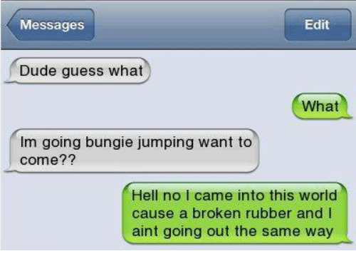 Hells No: Messages  Edit  Dude guess what  What  Im going bungie jumping want to  come??  Hell no l came into this world  cause a broken rubber and I  aint going out the same way