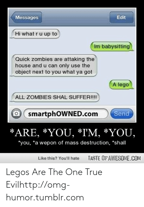 Mass Destruction: Messages  Edit  Hi what ru up to  Im babysitting  Quick zombies are attaking the  house and u can only use the  object next to you what ya got  A lego  ALL ZOMBIES SHAL SUFFER!!!  smartphOWNED.com  Send  *ARE, *YOU, *I'M, *YOU,  *you, *a wepon of mass destruction, *shall  TASTE OF AWESOME.COM  Like this? You'll hate Legos Are The One True Evilhttp://omg-humor.tumblr.com
