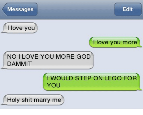 Dammits: Messages  Edit  I love youu  I love you more  NO I LOVE YOU MORE GOD  DAMMIT  I WOULD STEP ON LEGO FOR  YOU  Holy shit marry me