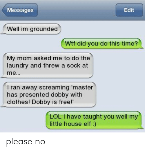 grounded: Messages  Edit  Well im grounded  Wtf did you do this time?  My mom asked me to do the  laundry and threw a sock at  I ran away screaming master  has presented dobby with  clothes! Dobby is free!'  LOL I have taught you well my  little house elf:) please no