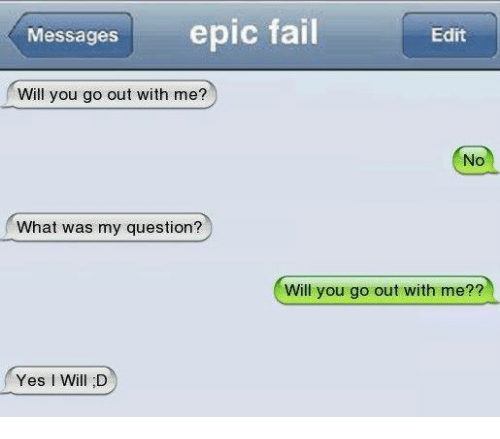 will you go out with me: Messages  epic fail  Edit  Will you go out with me?  No  What was my question?  Will you go out with me??  Yes Will D