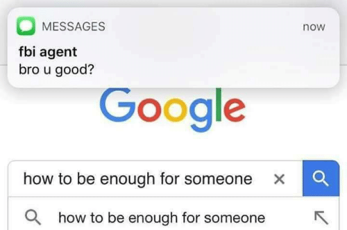 Fbi, Google, and Good: MESSAGES  fbi agent  bro u good?  now  Google  how to be enough for someone  ×  Q how to be enough for someone