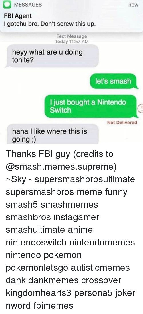 Memes Supreme: MESSAGES  FBI Agent  I gotchu bro. Don't screw this up.  now  Text Message  Today 11:57 AM  heyy what are u doing  tonite?  let's smash  l just bought a Nintendo  Switch  Not Delivered  haha I like where this is  going ) Thanks FBI guy (credits to @smash.memes.supreme) ~Sky - supersmashbrosultimate supersmashbros meme funny smash5 smashmemes smashbros instagamer smashultimate anime nintendoswitch nintendomemes nintendo pokemon pokemonletsgo autisticmemes dank dankmemes crossover kingdomhearts3 persona5 joker nword fbimemes
