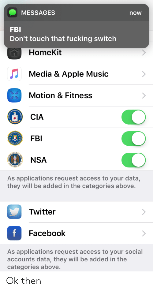 Apple, Facebook, and Fbi: MESSAGES  FBI  Don't touch that fucking switch  now  HomeKit  Media & Apple Music  Motion & Fitness  CIA  FBI  NSA  As applications request access to your data,  they will be added in the categories above.  Twitter  Facebook  As applications request access to your social  accounts data, they will be added in the  categories above Ok then