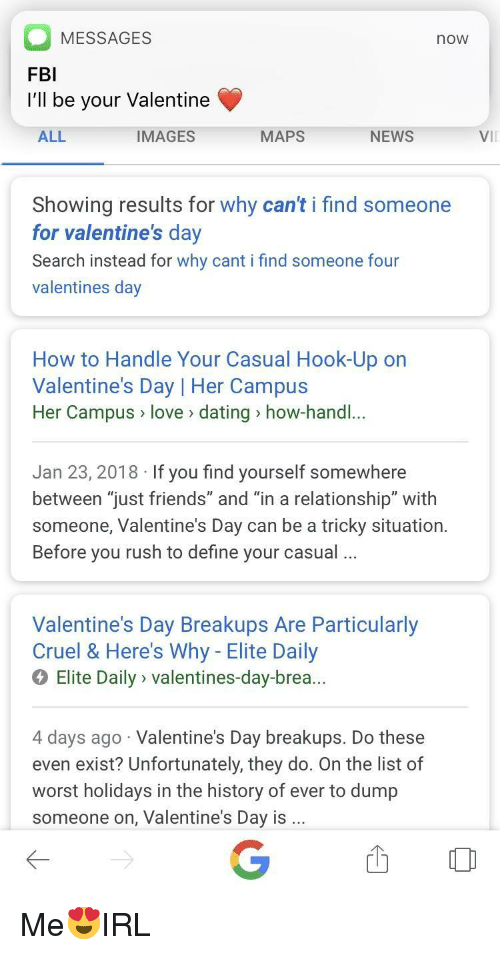 """Brea: MESSAGES  FBI  I'll be your Valentine  now  ALL  IMAGES  MAPS  NEWS  Vil  Showing results for why can't i find someone  for valentine's dav  Search instead for why cant i find someone four  valentines day  How to Handle Your Casual Hook-Up on  Valentine's Day 