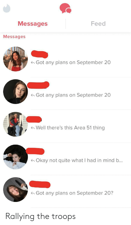 Okay, Quite, and Mind: Messages  Feed  Messages  Got any plans on September 20  Got any plans on September 20  Well there's this Area 51 thing  Okay not quite what I had in mind b...  Got any plans on September 20? Rallying the troops