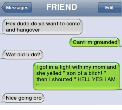 Nice Going: Messages  FRIEND  Edit  Hey dude do ya want to come  and hangover  Cant im grounded  Wat did u do?  got in a fight with my mom and  she yelled son of a bitch!  then  I shouted HELL YES I AM  Nice going bro