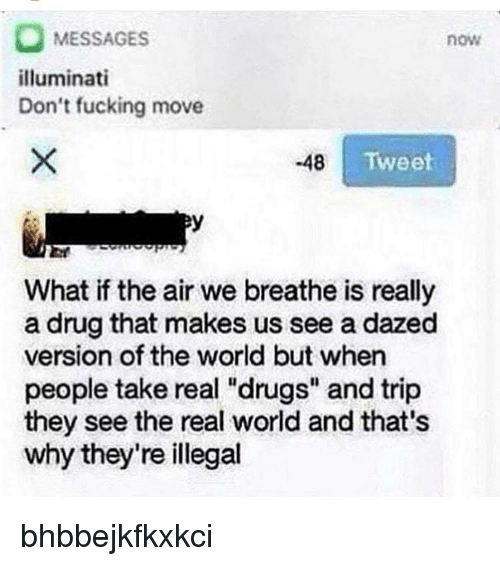 "Drugs, Fucking, and Illuminati: MESSAGES  illuminati  Don't fucking move  now  48  Tweet  warn  What if the air we breathe is really  a drug that makes us see a dazed  version of the world but when  people take real ""drugs"" and trip  they see the real world and that's  why they're illegal bhbbejkfkxkci"