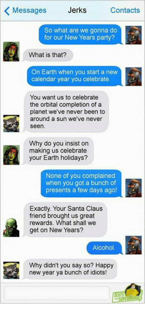 Memes, New Year's, and Party: Messages  Jerks  Contacts  So what are we gonna do  for our New Years party?  What is that?  On Earth when you start a new  calendar year you celebrate  You want us to celebrate  the orbital completion of a  planet we've never been to  around a sun we've never  seen  Why do you insist on  making us celebrate  your Earth holidays?  None of you complained  when you got a bunch of  presents a few days ago!  Exactly. Your Santa Claus  friend brought us great  rewards. What shall we  get on New Years?  Alcohol  Why didn't you say so? Happy  new year ya bunch of idiots!  EXTS