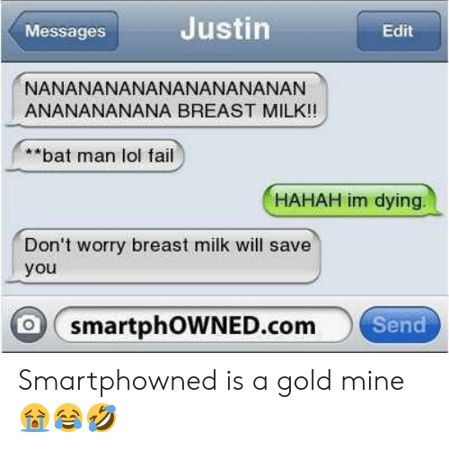 bat man: Messages  Justin  Edit  NANANANANANANANANANAN  ANANANANANA BREAST MILK!!  **bat man lol fail  HAHAH im dying  Don't worry breast milk will save  you  o smartphOWNED.com  Send Smartphowned is a gold mine 😭😂🤣