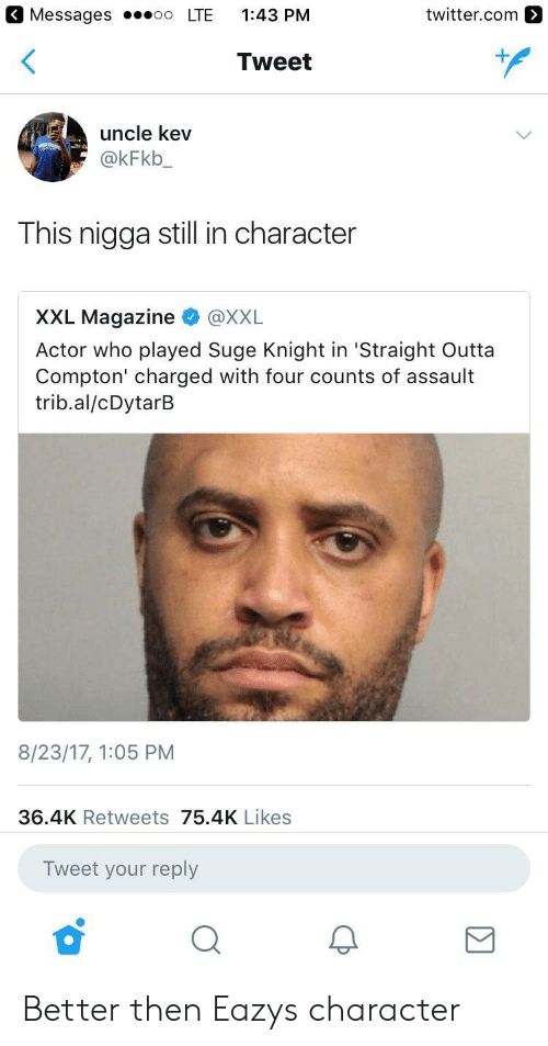 Straight Outta, Straight Outta Compton, and Suge Knight: Messages LTE 1:43 PM  twitter.com  Tweet  uncle kev  @kFkb  This nigga still in character  XXL Magazine @XXL  Actor who played Suge Knight in 'Straight Outta  Compton' charged with four counts of assault  trib.al/cDytarB  8/23/17, 1:05 PM  36.4K Retweets 75.4K Likes  Tweet your reply Better then Eazys character