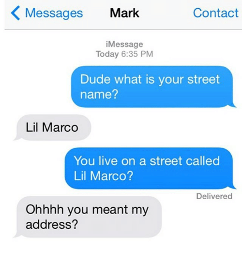 Lil Marco: Messages  Mark  Contact  i Message  Today 6:35 PM  Dude what is your street  name?  Lil Marco  You live on a street called  Lil Marco?  Delivered  Ohhhh you meant my  address?