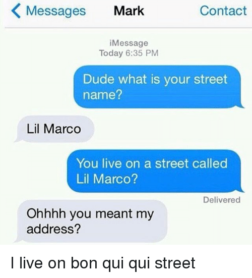Dude What: Messages Mark  Contact  iMessage  Today 6:35 PM  Dude what is your street  name?  Lil Marco  You live on a street called  Lil Marco?  Delivered  Ohhhh you meant my  address? I live on bon qui qui street