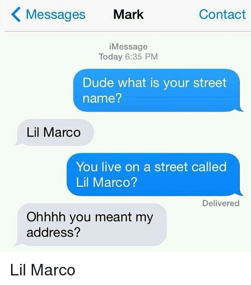 Lil Marco: Messages Mark  Contact  iMessage  Today 6:35 PM  Dude what is your street  name?  Lil Marco  You live on a street called  Lil Marco?  Delivered  Ohhhh you meant my  address? Lil Marco