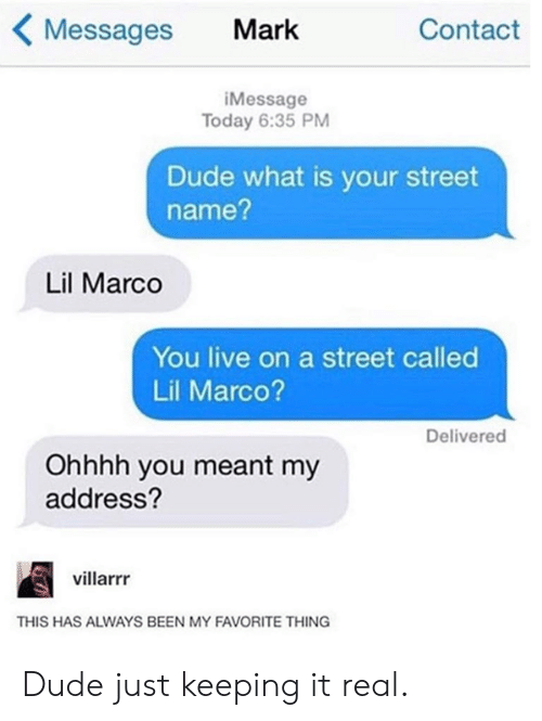 Marco: Messages Mark  Contact  iMessage  Today 6:35 PM  Dude what is your street  name?  Lil Marco  You live on a street called  Lil Marco?  Delivered  Ohhhh you meant my  address?  villarrr  THIS HAS ALWAYS BEEN MY FAVORITE THING Dude just keeping it real.