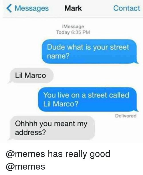 Lil Marco: Messages  Mark  Contact  K Message  Today 6:35 PM  Dude what is your street  name?  Lil Marco  You live on a street called  Lil Marco?  Delivered  Ohhhh you  meant my  address? @memes has really good @memes