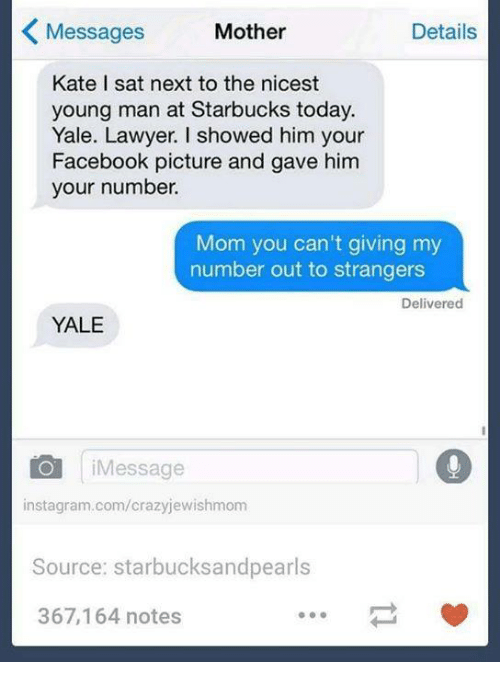 Motheres: Messages  Mother  Details  K Kate I sat next to the nicest  young man at Starbucks today.  Yale. Lawyer. I showed him your  Facebook picture and gave him  your number.  Mom you can't giving my  number out to strangers  Delivered  YALE  CO Message  instagram.com/crazyjewishmom  Source: starbucks and pearls  367,164 notes