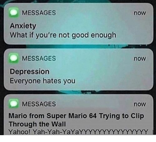 Super Mario, Yah, and Mario: MESSAGES  now  Anxiety  What if you're not good enough  MESSAGES  now  Depression  Everyone hates you  MESSAGES  now  Mario from Super Mario 64 Trying to Clip  Through the Wal  Yahoo! Yah-Yah-YaYaYYYYYYYYYYYYYYY