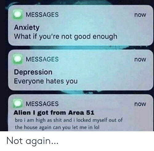 hates: MESSAGES  now  Anxiety  What if you're not good enough  MESSAGES  now  Depression  Everyone hates you  MESSAGES  now  Alien I got from Area 51  bro i am high as shit and i locked myself out of  the house again can you let me in lol Not again…