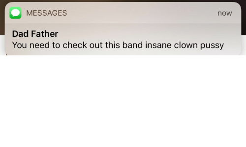clown: MESSAGES  now  Dad Father  You need to check out this band insane clown pussy