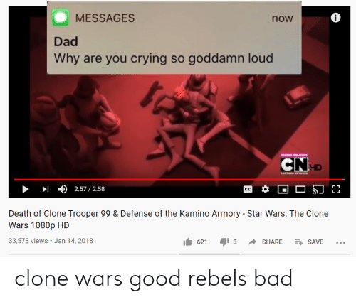 kamino: MESSAGES  now  Dad  Why are you crying so goddamn loud  SEASON PREMIRE  CND  CARTOON HETHORK  2:57 / 2:58  CC  Death of Clone Trooper 99 & Defense of the Kamino Armory - Star Wars: The Clone  Wars 1080p HD  33,578 views• Jan 14, 2018  621  3  SHARE  E+ SAVE clone wars good rebels bad