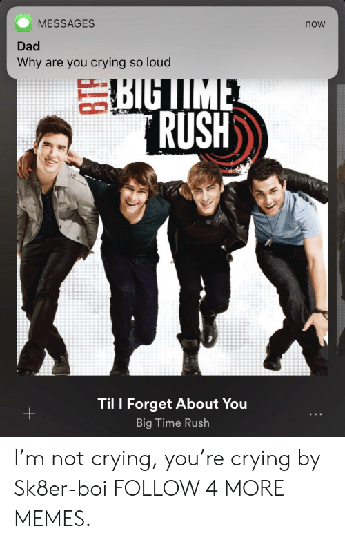 Big Time Rush: MESSAGES  now  Dad  Why are you crying so loud  BIGIME  RUSH  Til I Forget About You  +  Big Time Rush I'm not crying, you're crying by Sk8er-boi FOLLOW 4 MORE MEMES.